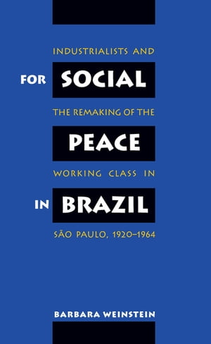 For Social Peace in Brazil Industrialists and the Remaking of the Working Class in S�o Paulo,  1920-1964