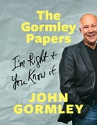 The Gormley Papers: I'm Right & You Know It by John Gormley