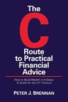 The C Route to Practical Financial Advice; How to Build Wealth in 8 Steps: A Guide for the 21st Century by Peter J. Brennan