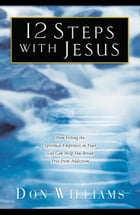12 Steps with Jesus: How Filling the Spiritual Emptiness in Your Life Can Help You Break Free From Addiction by Don Williams