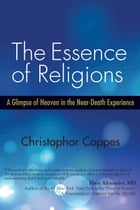 The Essence of Religions: A Glimpse of Heaven in the Near-Death Experience by Christophor Coppes