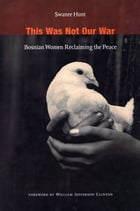 This Was Not Our War: Bosnian Women Reclaiming the Peace by Swanee Hunt