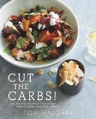 Cut the Carbs: 100 Recipes to Help You Ditch White Carbs and Feel Great