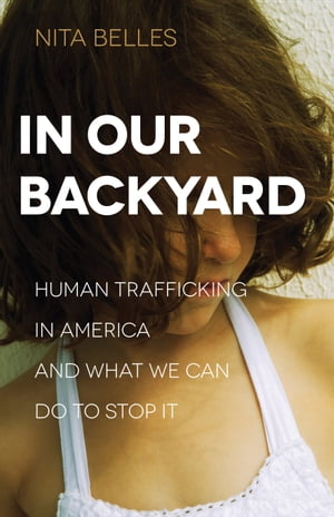 In Our Backyard Human Trafficking in America and What We Can Do to Stop It
