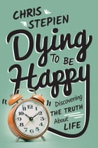 Dying to Be Happy: Discovering the Truth About Life by Chris Stepien