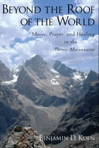 Beyond the Roof of the World: Music, Prayer, and Healing in the Pamir Mountains by Benjamin D. Koen