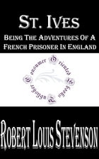 St. Ives: Being the Adventures of a French Prisoner in England by Robert Louis Stevenson