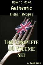 How To Make Authentic English Recipes: The Complete 10 Volume Set by Geoff Wells