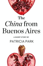 The China from Buenos Aires: A Short Story from the collection, Reader, I Married Him by Patricia Park