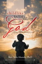 CHILDLIKE FAITH IN A MIGHTY GOD - A MANUAL OF MIRACLE EXPLOSION: -A MANUAL OF MIRACLE EXPLOSION by Rev. Sola Akande Ph.D
