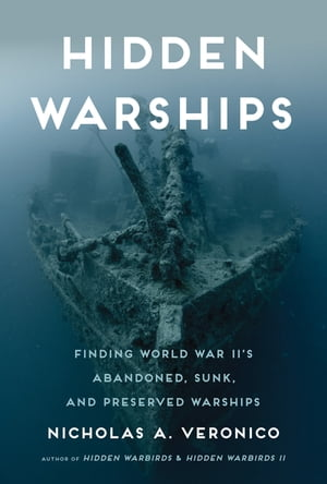 Hidden Warships: Finding World War II's Abandoned, Sunk, and Preserved Warships by Nicholas A. Veronico