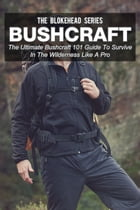 Bushcraft: The Ultimate Bushcraft 101 Guide To Survive In The Wilderness Like A Pro by The Blokehead