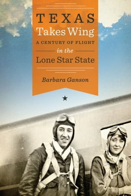 Book Texas Takes Wing: A Century of Flight in the Lone Star State by Barbara Ganson