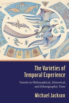 The Varieties of Temporal Experience: Travels in Philosophical, Historical, and Ethnographic Time