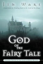 The God of the Fairy Tale: Finding Truth in the Land of Make-Believe by Jim Ware