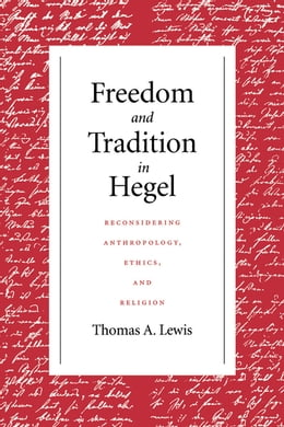 Book Freedom and Tradition in Hegel: Reconsidering Anthropology, Ethics, and Religion by Thomas A. Lewis