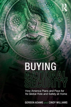 Buying National Security How America Plans and Pays for Its Global Role and Safety at Home