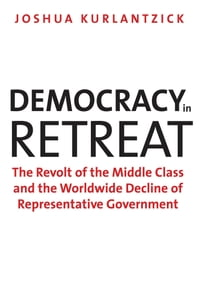 Democracy in Retreat: The Revolt of the Middle Class and the Worldwide Decline of Representative…