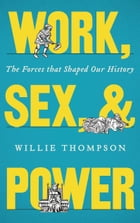 Work, Sex and Power: The Forces that Shaped Our History by Willie Thompson