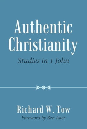 Authentic Christianity: Studies in 1 John by Richard W. Tow