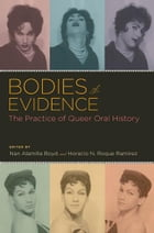 Bodies of Evidence : The Practice of Queer Oral History: The Practice of Queer Oral History