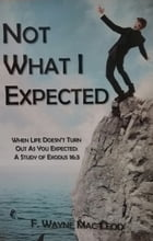 Not What I Expected: When Life Doesn't Turn Out As You Expected: A Study of Exodus 16:3 by F. Wayne Mac Leod