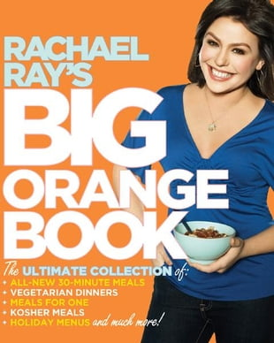 Rachael Ray's Big Orange Book: Her Biggest Ever Collection of All-New 30-Minute Meals Plus Kosher Meals, Meals for One, Veggie Dinn