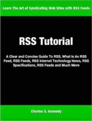 RSS Tutorial A Clear and Concise Guide To RSS,  What Is An RSS Feed,  RSS Feeds,  RSS Internet Technology News,  RSS Specifications,  RSS Feeds and Much Mo