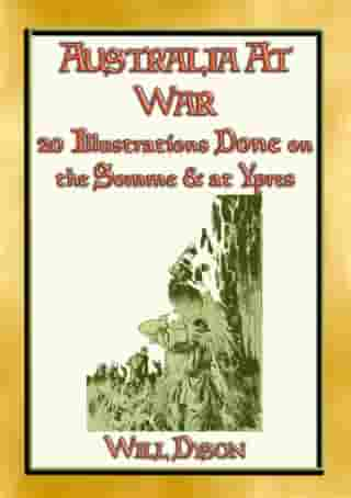 AUSTRALIA AT WAR - 20 Illustrations about soldiers lives at the Somme and Ypres: 20 Illustrations from the Great War by Will Dyson