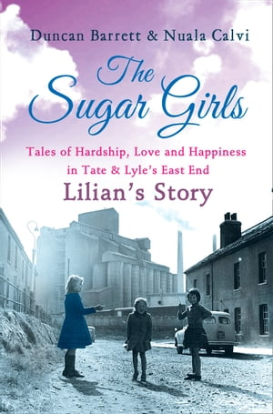 The Sugar Girls - Lilian's Story: Tales of Hardship, Love and Happiness in Tate & Lyle's East End by Duncan Barrett
