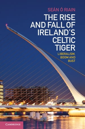 The Rise and Fall of Ireland's Celtic Tiger Liberalism,  Boom and Bust