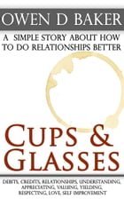 Cups & Glasses: a simple story about how to do relationships better by Owen D Baker