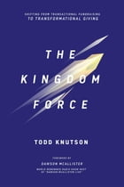Kingdom Force: Shifting From Transactional Fundraising To Transformational Giving by Knutson Todd