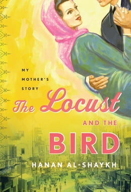 Book The Locust and the Bird: My Mother's Story by Hanan Al-Shaykh