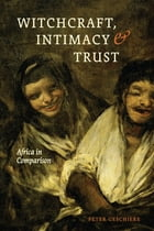 Witchcraft, Intimacy, and Trust: Africa in Comparison by Peter Geschiere