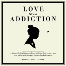 Love Over Addiction: Happiness, Joy and Peace When You Love An Alcoholic or Substance Abuser