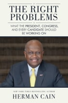 The Right Problems: What the President, Congress, and Every Candidate Should Be Working On by Herman Cain