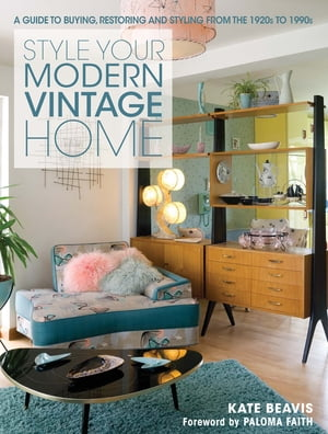 Style Your Modern Vintage Home A Guide to Buying,  Restoring and Styling from the 1920s to 1990s