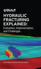 Hydraulic Fracturing Explained: Evaluation, Implementation, and Challenges by Erle C. Donaldson