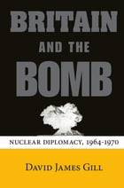 Britain and the Bomb: Nuclear Diplomacy, 1964-1970 by David James Gill