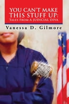 YOU CAN'T MAKE THIS STUFF UP: Tales From a Judicial Diva by Vanessa D. Gilmore
