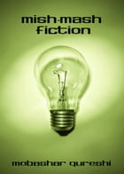Mish-Mash Fiction by Mobashar Qureshi