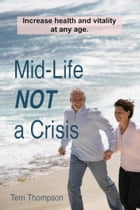 Mid-Life NOT a Crisis: Increase Health and Vitality at Any Age by Terri Thompson