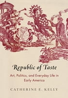 Republic of Taste: Art, Politics, and Everyday Life in Early America by Catherine E. Kelly