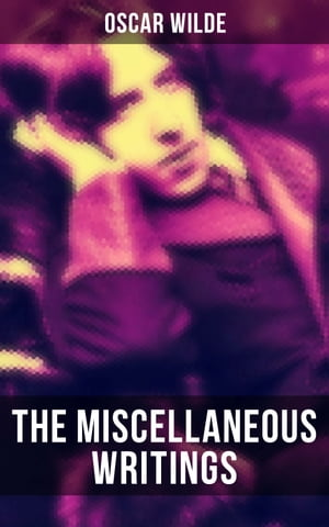 The Miscellaneous Writings of Oscar Wilde: Essays on Art, The Rise Of Historical Criticism, Poems in Prose, The Soul of a Man under Socialism, De Produndis and more by Oscar Wilde