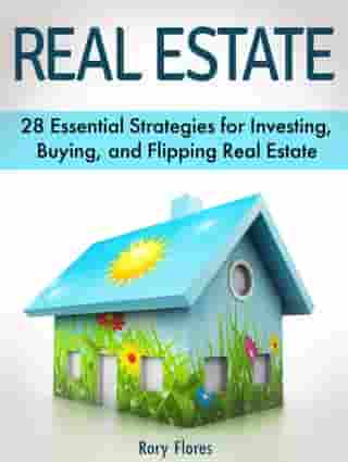 Real Estate: 28 Essential Strategies for Investing, Buying, and Flipping Real Estate
