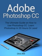 Adobe Photoshop: Learn Photoshop In 20 Hours Or Less! by Christian Will