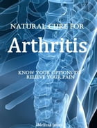 Natural Cure for Arthritis: Know Your Options to Relieve Your Pain by Melissa Jones
