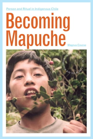 Becoming Mapuche Person and Ritual in Indigenous Chile