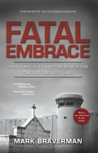 Fatal Embrace: Christians, Jews, and the Search for Peace in the Holy Land by Mark Braverman